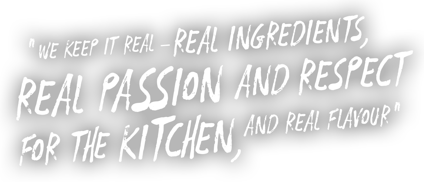 Quote that says We keep it real - real ingredients, real passion and respect for the kitchen and real flavour - Image