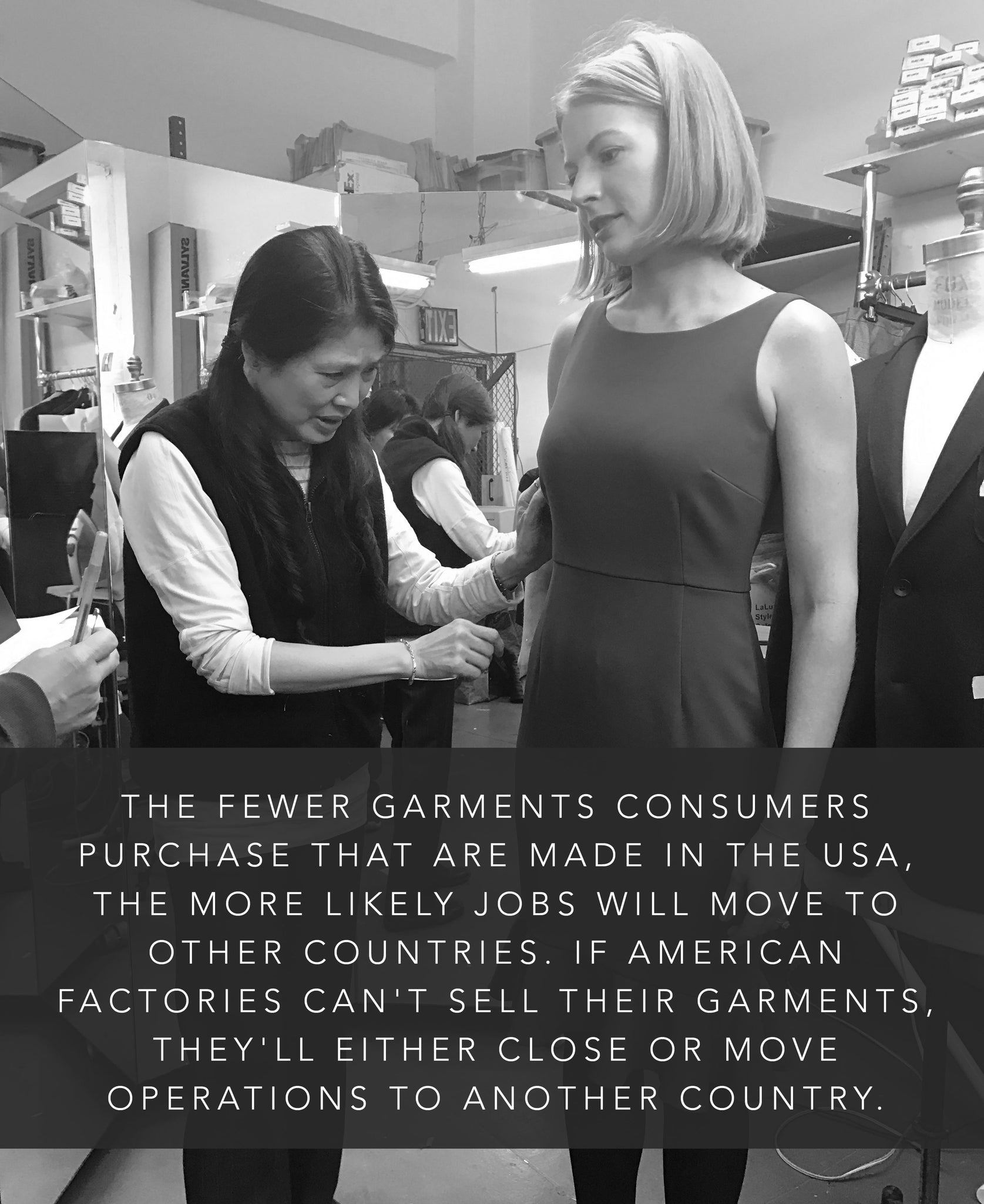 The fewer garments consumers purchase that are made in the USA, the more likely jobs will move to other countries. If American factories can't sell their garments, they'll either close or move operations to another country.