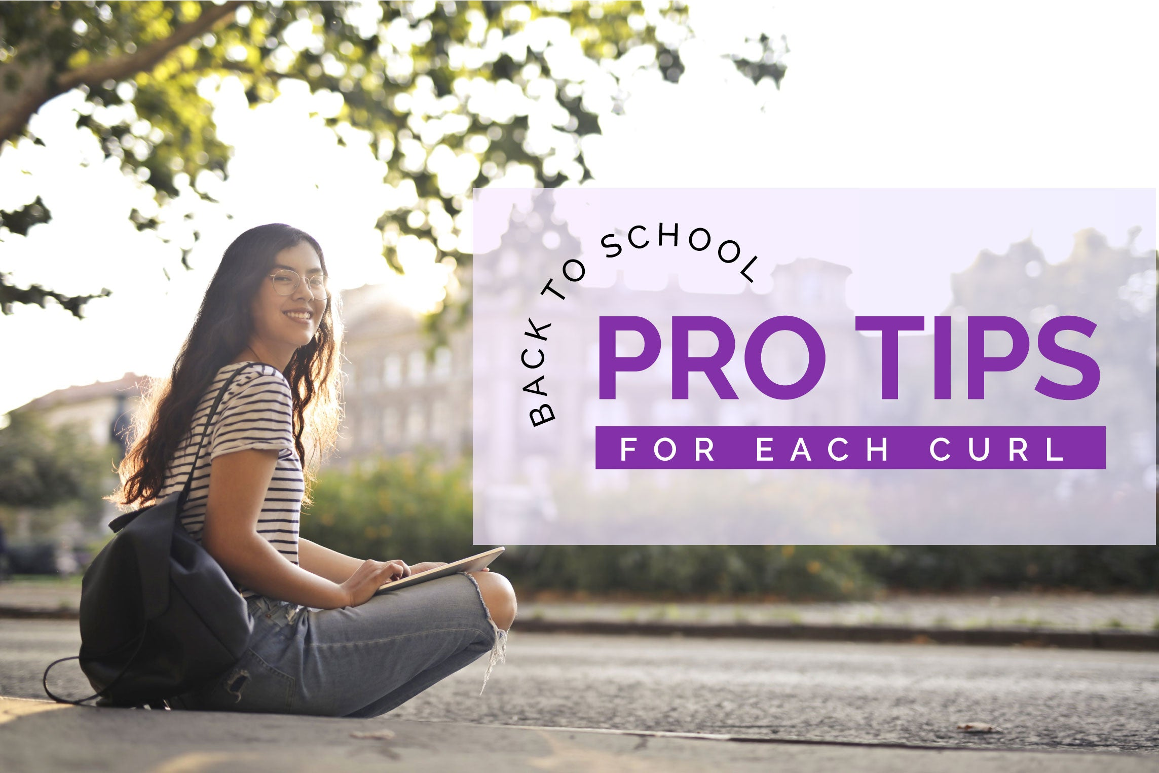 BACK -TO-SCHOOL PRO TIPS FOR EACH CURL TYPE