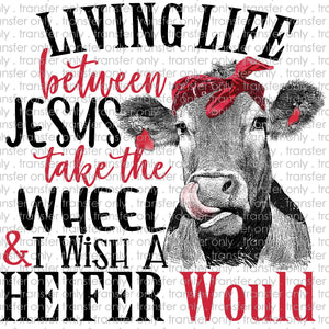 Living Life Between Jesus Take the Wheel and I Wish A Heifer Would Sublimation Transfer