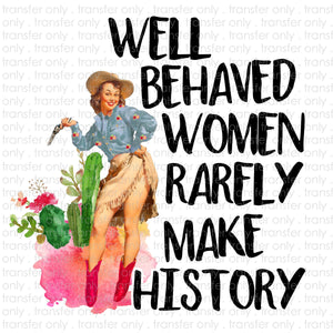 Well Behaved Women Rarely Make History Sublimation Transfer