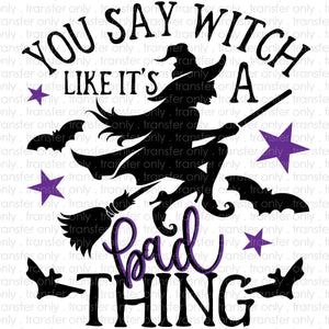 You Say Witch Like its a Bad Thing Sublimation Transfer