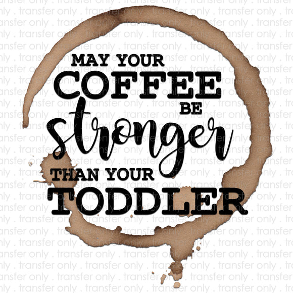May your Coffee Be Stronger Than Your Toddler Sublimation Transfer