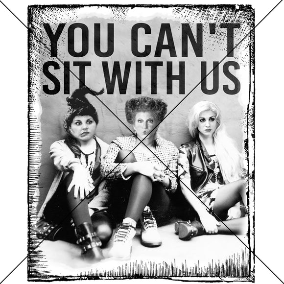 You Can't Sit With Us Witches Sublimation Transfer