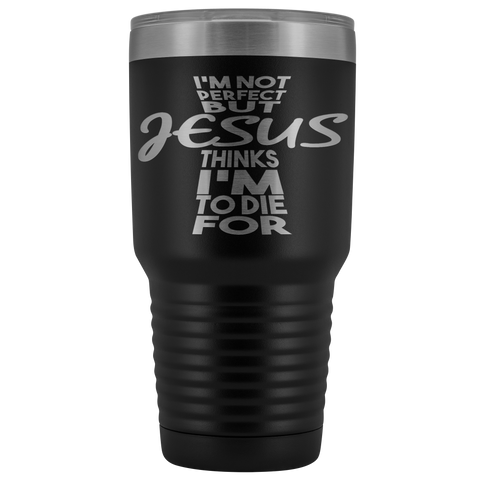 Black laser etched Jesus Thinks I'm to Die For stainless steel, powder coated, 30 ounce tumbler.