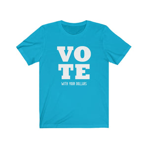 Vote With Your Dollars Political Voting Season T-shirt - Hundredth Monkey Tees