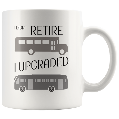 Funny Retired Bus Driver Coffee Mug I Didn't Retire I Upgraded - Hundredth Monkey Tees