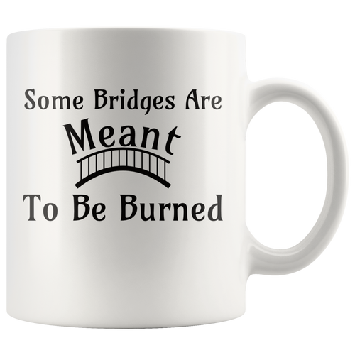 Some Bridges Are Meant to Be Burned Coffee Mug Inspirational Encouragement - Hundredth Monkey Tees