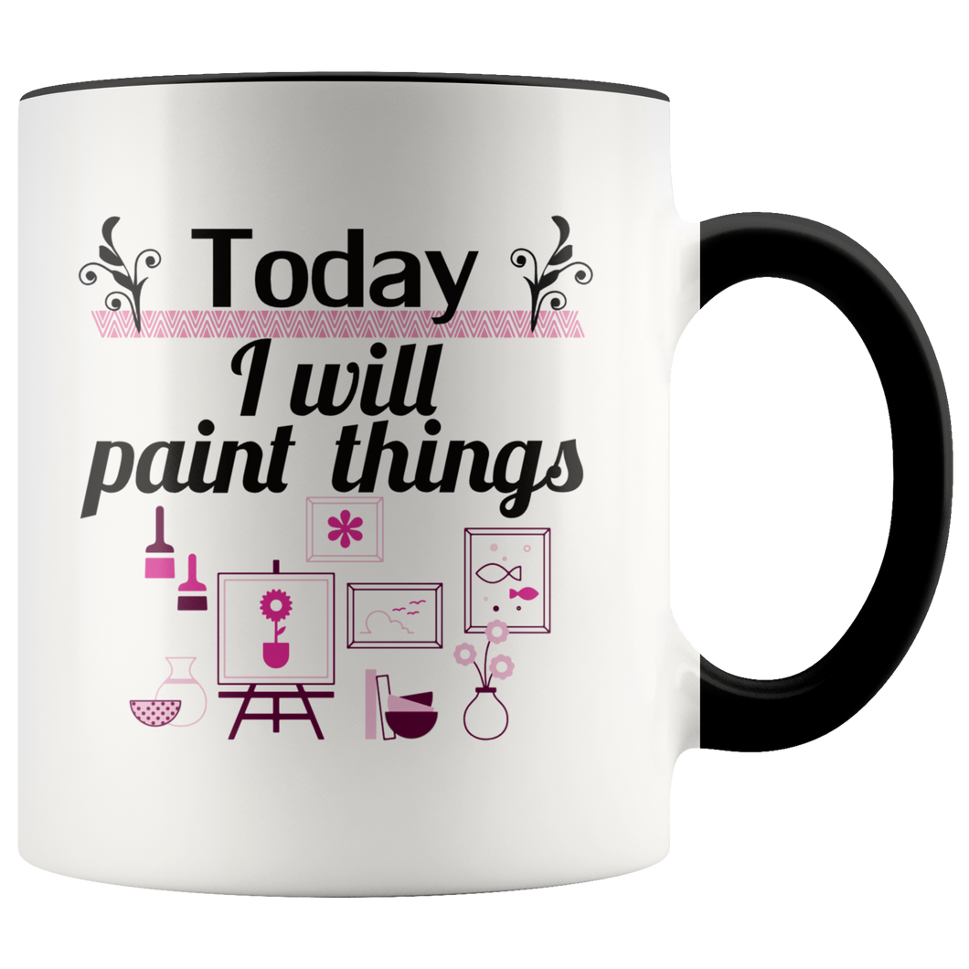 Today I Will Paint Things Coffee Mug for Artists Painters Handmade Makers - Hundredth Monkey Tees