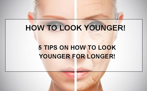 HOW TO LOOK YOUNGER - 5 EASY TIPS