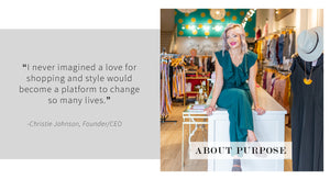 About Purpose. I never imagined a love for shopping and style would become a platform to change so many lives. Christie Johnson, Founder / CEO