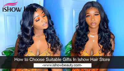 How to Choose Suitable Gifts In Ishow Hair Store