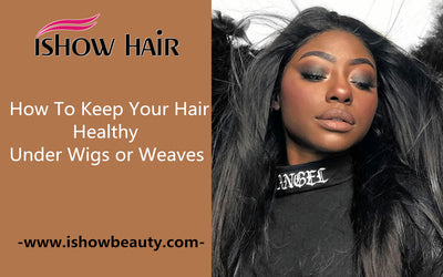 How To Keep Your Hair Healthy Under Wigs or Weaves