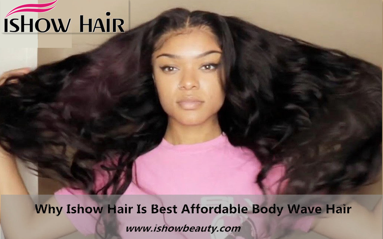 Why Ishow Hair Is Best Affordable Body Wave Hair