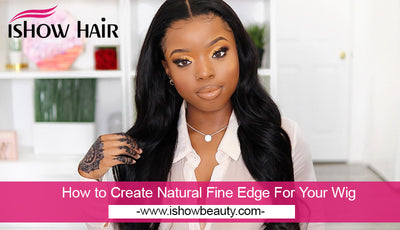 How to Create Natural Fine Edge For Your Wig