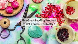Five Great Beading Products to Get You Excited to Bead