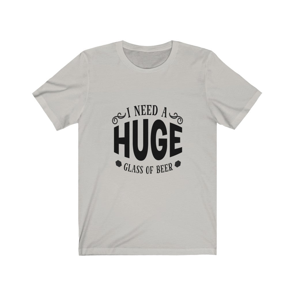 I Need A Huge Glass Of beer Unisex Jersey Short Sleeve Tee