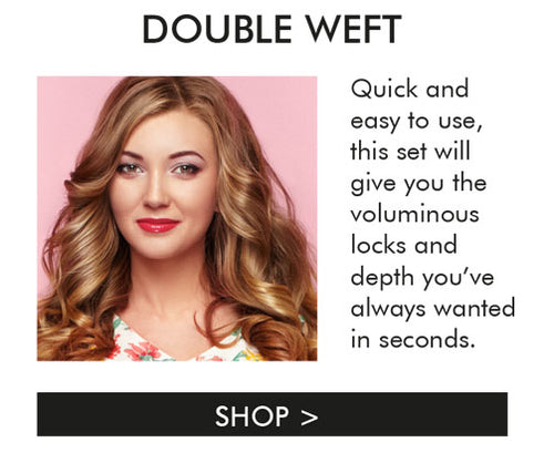 volume,length,thickness simplified. our double weft volume hair extensions will give you the voluminous locks and depth you have always wanted in seconds,