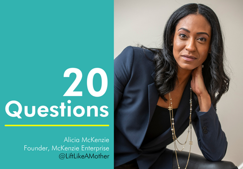 20 questions with Alicia McKenzie, Founder of McKenzie Enterprise, @LiftLikeAMother