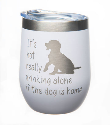 It's not Really Drinking Alone if the Dog is Home Stemless Wine Glass-12oz. - Stainless steel Double insulated Travel Tumbler with Lid-White Powder Coated-Laser Engraved-Dog Lover (white dog) …