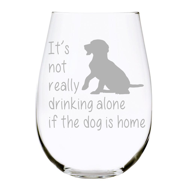 It's not really drinking alone if the dog is home 17oz. Lead Free Crystal stemless wine glass(dog) - Laser Etched