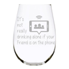 It's not really drinking alone if your Friend is on the phone stemless wine glass. 17 oz. Lead Free Crystal