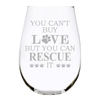 YOU CAN'T BUY LOVE BUT YOU CAN RESCUE IT stemless wine glass, 17 oz. Perfect for Cat and Dog Lovers