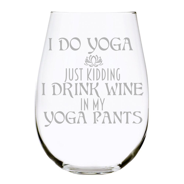 I DO YOGA JUST KIDDING I DRINK WINE IN MY YOGA PANTS 17 oz. Lead Free Crystal