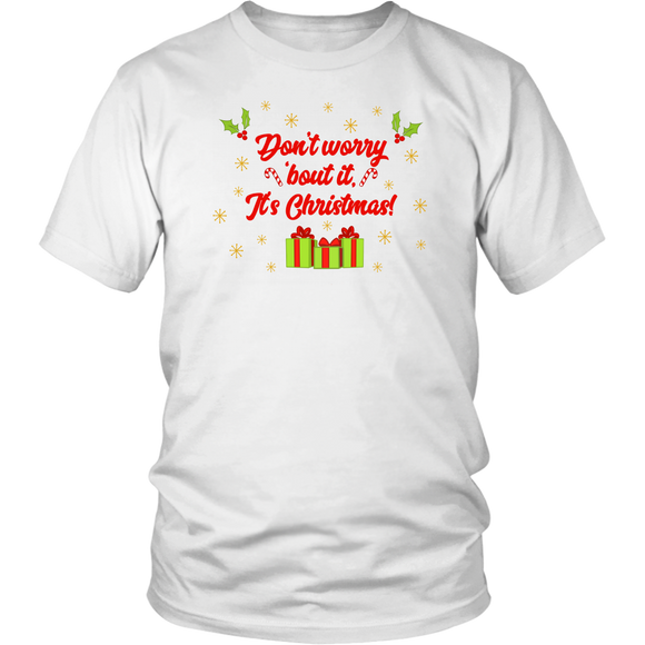 Don't Worry 'bout it, It's Christmas! Unisex Shirt