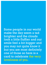 Load image into Gallery viewer, Image of front of greeting card featuring message in white text on sky blue background saying 'Some people in our world make the day seem a tad brighter and the clouds look a little fluffier and our smile feel a bit bigger and you may not quite know it but you are most definitely one of those so here is a card to celebrate the very loveliness of you'. The text 'the very loveliness of you' is printed in yellow.