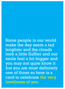 Image of front of greeting card featuring message in white text on sky blue background saying 'Some people in our world make the day seem a tad brighter and the clouds look a little fluffier and our smile feel a bit bigger and you may not quite know it but you are most definitely one of those so here is a card to celebrate the very loveliness of you'. The text 'the very loveliness of you' is printed in yellow.