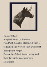 Load image into Gallery viewer, Character bio for Cobalt the Unicorn. Image shows the silhouette of the head of a unicorn. Bio reads as follows - Magical Identity: Unicorn. Fun Fact: Cobalt's lifelong dream is to launch the world's first iridescent hoof-polish range. Favourite: Cobalt loves racing and their favourite race course is Doncaster.