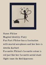 Load image into Gallery viewer, Character bio for Flicker the Fairy. Image shows the silhouette of a fairy waving a wand and walking a beetle on a leash. Bio reads as follows - Magical Identity: Fairy. Fun Fact: Flicker has a fascination with mortal aeroplanes and her hero is Amelia Earhart. Favourite: Flicker's favourite colour is red just like her favourite aerial stunt flight team the Red Sparrows.