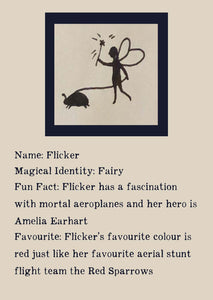 Character bio for Flicker the Fairy. Image shows the silhouette of a fairy waving a wand and walking a beetle on a leash. Bio reads as follows - Magical Identity: Fairy. Fun Fact: Flicker has a fascination with mortal aeroplanes and her hero is Amelia Earhart. Favourite: Flicker's favourite colour is red just like her favourite aerial stunt flight team the Red Sparrows.