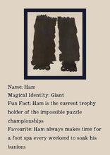 Load image into Gallery viewer, Character bio for Ham the Giant. Image shows the silhouette of a giant pair of legs and feet in scruffy trousers. Bio reads as follows - Magical Identity: Giant. Fun Fact: Ham is the current trophy holder of the impossible puzzle championships. Favourite: Ham always makes time for a foot spa every weekend to soak his bunions.