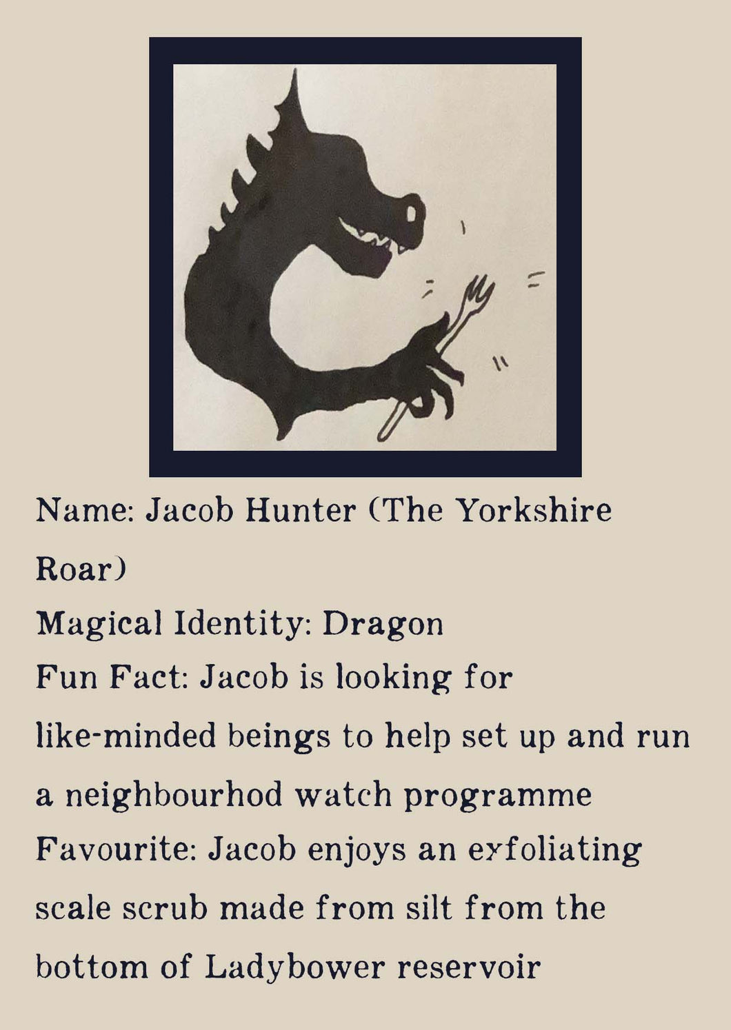 Character bio for Jacob Hunter (The Yorkshire Roar). Image shows the silhouette of a dragon holding a fork. Bio reads as follows -  Magical Identity: Dragon. Fun Fact: Jacob is looking for like-minded beings to help set up and run a neighbourhood watch programme. Favourite: Jacob enjoys an exfoliating scale scrub made from silt from the bottom of Ladybower reservoir.