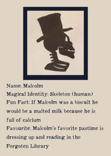 Load image into Gallery viewer, Character Bio for Malcolm. Image shows the silhouette side view of a skeletons head and shoulders, wearing a top hat. Bio reads as follows - Magical Identity: Skeleton (human). Fun Fact: If Malcolm was a biscuit he would be a malted milk because he is full of calcium. Favourite: Malcolm's favourite pastime is dressing up and reading in the Forgotten Library.