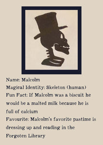 Character Bio for Malcolm. Image shows the silhouette side view of a skeletons head and shoulders, wearing a top hat. Bio reads as follows - Magical Identity: Skeleton (human). Fun Fact: If Malcolm was a biscuit he would be a malted milk because he is full of calcium. Favourite: Malcolm's favourite pastime is dressing up and reading in the Forgotten Library.