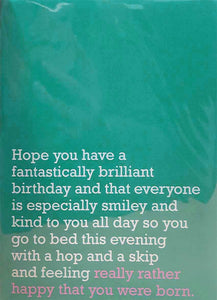 Image of front of greeting card featuring message in white text on teal background saying 'Hope you have a fantastically brilliant birthday and that everyone is especially smiley and kind to you all day so you go to bed this evening with a hop and a skip and feeling really rather happy that you were born'. The 'really rather happy that you were born' is printed in pink.
