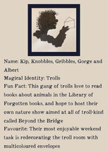 Load image into Gallery viewer, Character bio for the Trolls. Image shows the silhouette of a smiling troll with unruly hair holding up an envelope. Bio reads as follows - Name: Kip, Knobbles, Gribbles, Gorge, and Albert. Magical Identity: Trolls. Fun Fact: This gang of trolls love to read books about animals in the Library of Forgotten Books, and hope to host their own nature show aimed at all of troll-kind called Beyond the Bridge. Favourite: Their most enjoyable weekend task is redecorating the troll room with multicoloured envelopes.