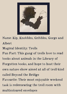 Character bio for the Trolls. Image shows the silhouette of a smiling troll with unruly hair holding up an envelope. Bio reads as follows - Name: Kip, Knobbles, Gribbles, Gorge, and Albert. Magical Identity: Trolls. Fun Fact: This gang of trolls love to read books about animals in the Library of Forgotten Books, and hope to host their own nature show aimed at all of troll-kind called Beyond the Bridge. Favourite: Their most enjoyable weekend task is redecorating the troll room with multicoloured envelopes.