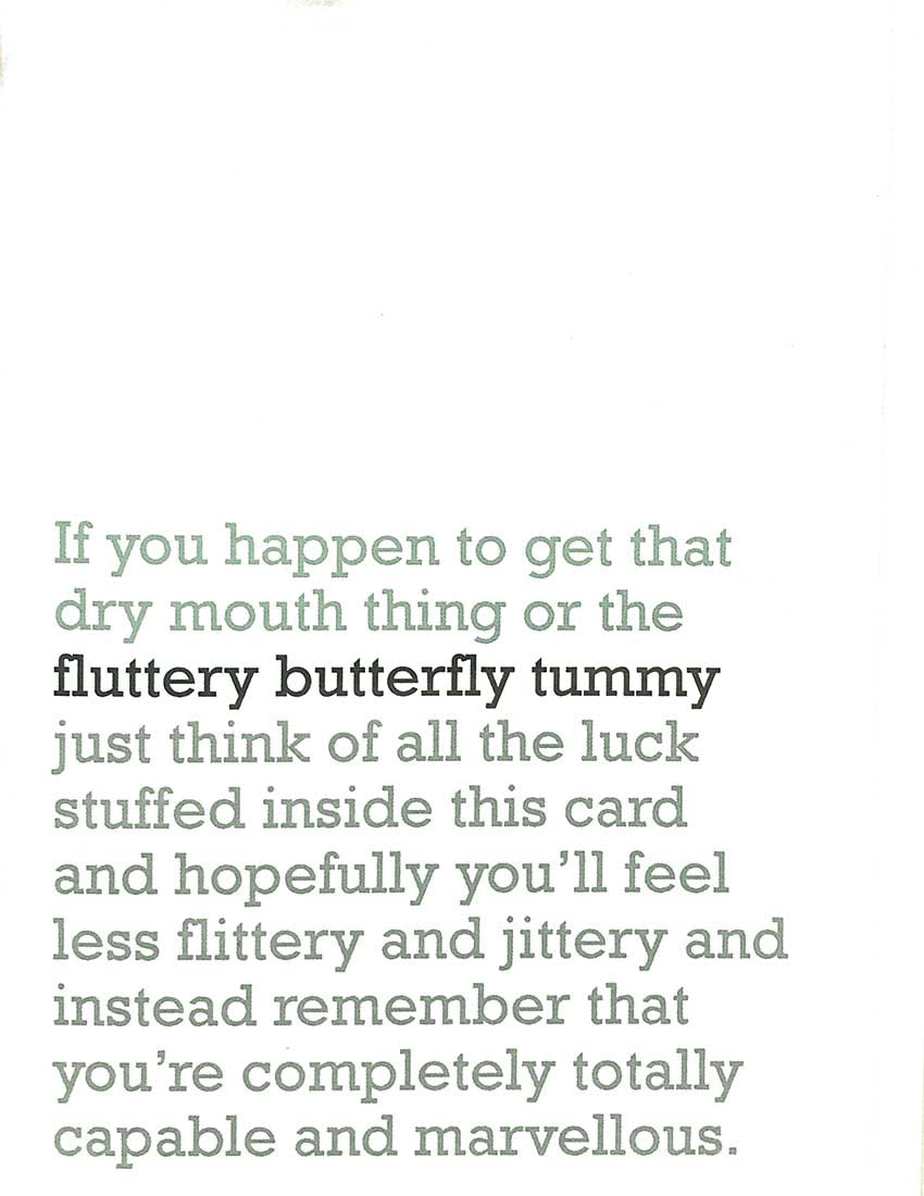 Image of front of greeting card featuring message in jade text on white background saying 'If you happen to get that dry mouth thing or the fluttery butterly tummy just think of all the luck stuffed inside this card and hopefully you'll feel less flittery and jittery and instead remember that you're completely totally capable and marvellous'. The 'fluttery butterfly tummy' is printed in dark green.