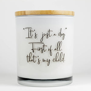 """It's Just a Dog - First of all, that's my child"" Soy Candle"