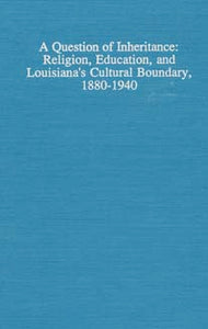 A Question of Inheritance: Religion, Education, and Louisiana's Cultural Boundary, 1880-1940