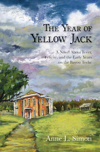 The Year of Yellow Jack: A Novel about Fever, Félicité, and the Early Years on the Bayou Teche