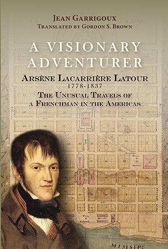 A Visionary Adventurer: Arsène Lacarrière Latour 1778-1837, the Unusual Travels of a Frenchman in the Americas