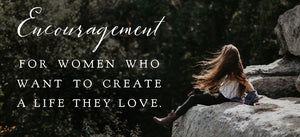 Encouragement for women who want to create a life they love