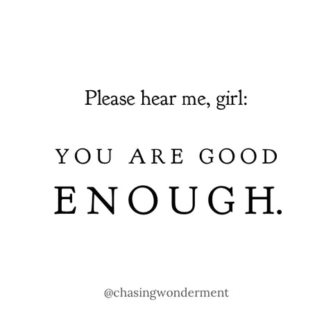 Please hear me, girl: You are GOOD ENOUGH.