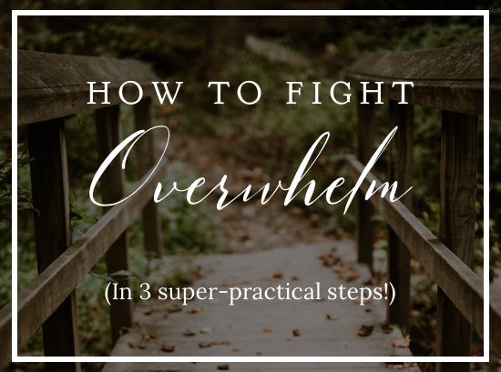 How to Fight Overwhelm (in 3 super practical steps)