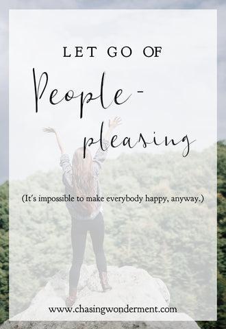 Let Go of People-Pleasing - It's impossible to make everybody happy, anyway.
